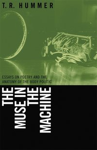 Muse in the Machine : Essays on Poetry And the Anatomy of the Body Politic