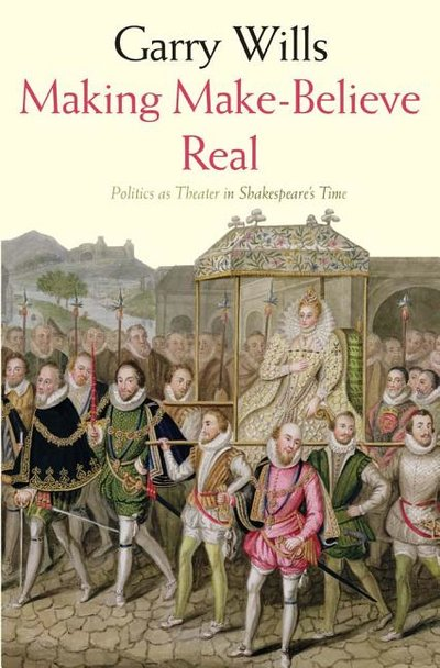 Making Make-Believe Real: Politics as Theater in Shakespeare's Time