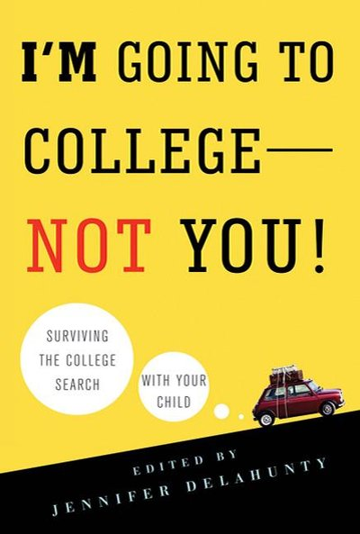 I'm Going to College - Not You!: Surviving the College Search With Your Child.