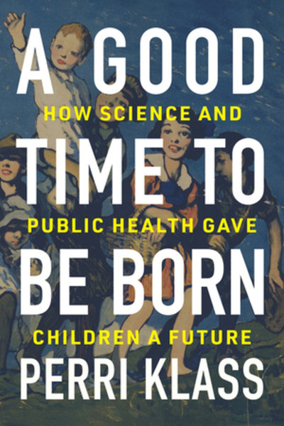 Good Time to Be Born: How Science and Public Health Gave Children a Future