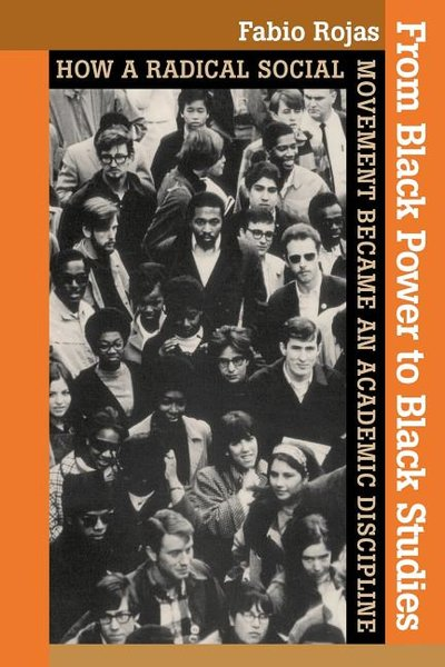 From Black Power to Black Studies: How a Radical Social Movement Became an Academic Discipline