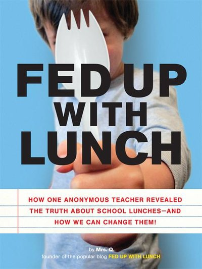 Fed Up with Lunch : The School Lunch Project: How One Anonymous Teacher Survived a Year of School L