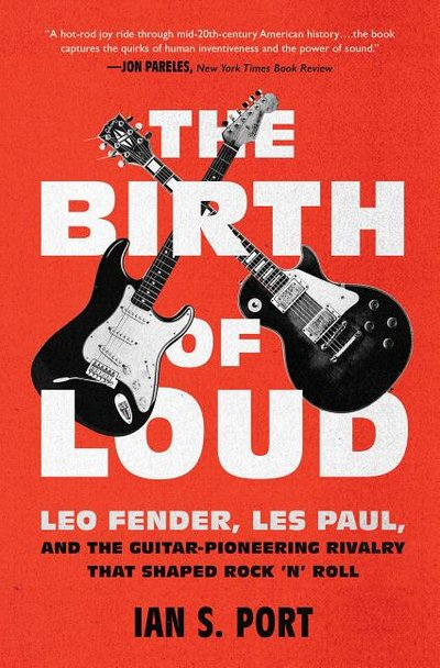 Birth of Loud: Leo Fender, Les Paul, and the Guitar-Pioneering Rivalry That Shaped Rock 'n' Roll