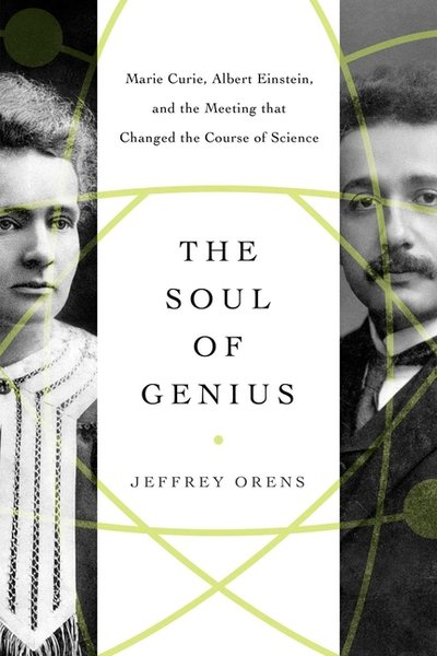 Soul of Genius: Marie Curie, Albert Einstein, and the Meeting That Changed the Course of Science